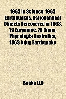 1863 in Science: 1863 Earthquakes, Astronomical Objects Discovered in 1863, 79 Eurynome, 78 Diana, Phycologia Australica, 1863 Jujuy Earthquake  by  Books LLC