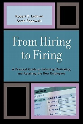 From Hiring to Firing: A Practical Guide to Selecting, Motivating, and Retaining the Best Employees Robert Ledman