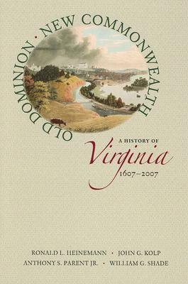 Old Dominion, New Commonwealth: A History of Virginia, 1607-2007 Ronald L. Heinemann