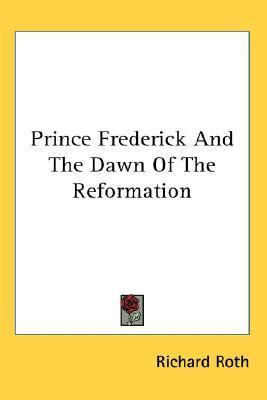 Prince Frederick and the Dawn of the Reformation Richard Roth