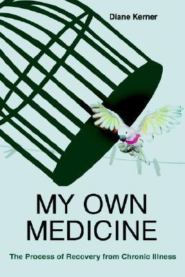My Own Medicine: The Process of Recovery from Chronic Illness Diane Kerner