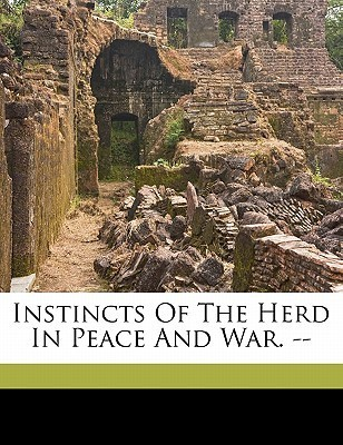 Instincts of the Herd in Peace and War. -- W. (Wilfred) 1872-1939 Trotter