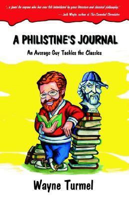 A Philistines Journal: An Average Guy Tackles the Classics  by  Wayne Turmel