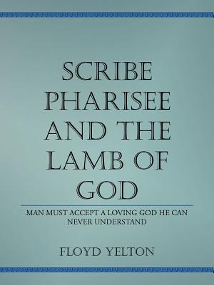 Scribe Pharasee and the Lamb of God: Man Must Accept a Loving God He Can Never Understand Floyd Yelton