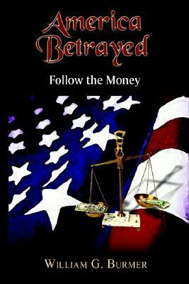 America Betrayed: Follow the Money William G. Burmer