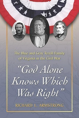 God Alone Knows Which Was Right: The Blue and Gray Terrill Family of Virginia in the Civil War  by  Richard Armstrong