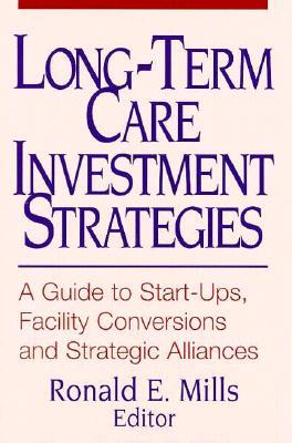 Long-Term Care Investment Strategies: A Guide to Start-Ups, Facility Conversions and Strategic Alliances Ronald E. Mills