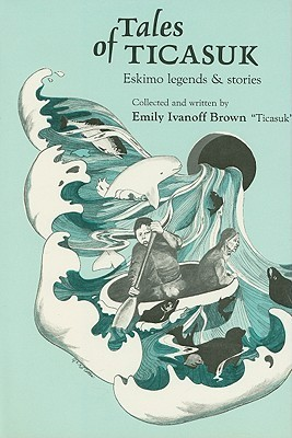 Tales of Ticasuk: Eskimo Legends and Stories  by  Ticasuk Brown