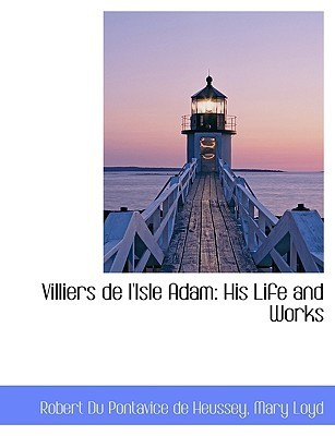 Villiers de LIsle Adam: His Life and Works  by  Robert Du Pontavice de Heussey
