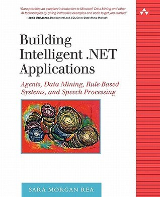 Building Intelligent .Net Applications: Agents, Data Mining, Rule-Based Systems, and Speech Processing Sara Morgan Rea