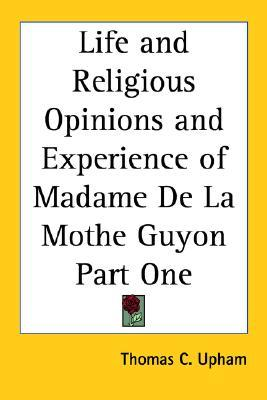 Life and Religious Opinions and Experience of Madame de La Mothe Guyon Part One Thomas Cogswell Upham
