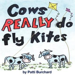 Cows Really Do Fly Kites: Patti Burchard  by  Patti Burchard