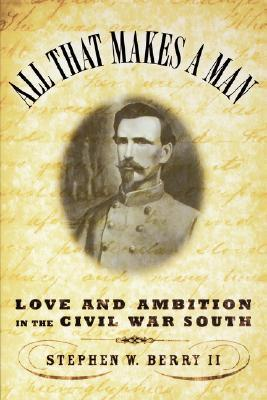 All That Makes a Man: Love and Ambition in the Civil War South Stephen W. Berry II