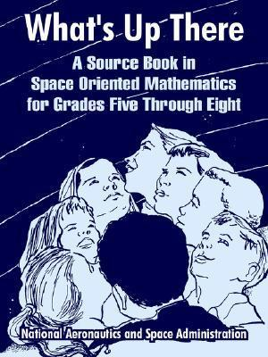 Whats Up There: A Source Book in Space Oriented Mathematics for Grades Five Through Eight  by  NASA