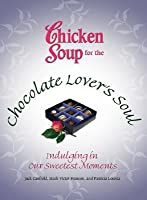 Chicken Soup for the Chocolate Lover's Soul: Indulging Our Sweetest Moments (Chicken Soup for the Soul)