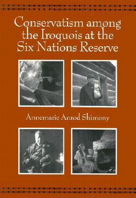 Conservatism Among the Iroquois at the Six Nations Reserve  by  Annemarie Anrod Shimony