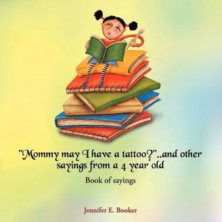 Mommy May I Have a Tattoo?..and Other Sayings from a 4 Year Old: Book of Sayings  by  Jennifer E. Booker
