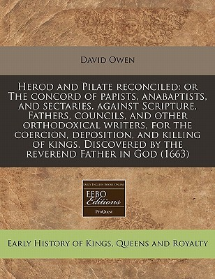 Herod and Pilate Reconciled: Or the Concord of Papists, Anabaptists, and Sectaries, Against Scripture, Fathers, Councils, and Other Orthodoxical Writers, for the Coercion, Deposition, and Killing of Kings. Discovered the Reverend Father in God (1663) by David        Owen