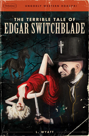 the terrible tale of edgar switchblade  by  Lonesome Wyatt