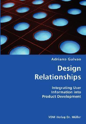 Design Relationships- Integrating User Information Into Product Development  by  Adriano Galvao