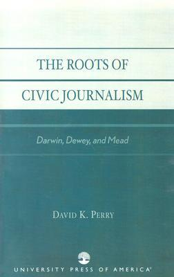 The Roots of Civic Journalism: Darwin, Dewey, and Mead  by  David K. Perry