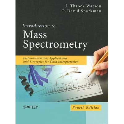 Introduction to Mass Spectrometry: Instrumentation, Applications and Strategies for Data Interpretation - J. Throck Watson, O. David Sparkman