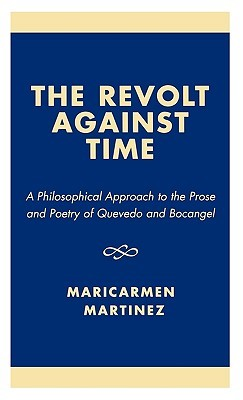 The Revolt Against Time: A Philosophical Approach to the Prose and Poetry of Quevedo and Bocangel Maricarmen Martínez