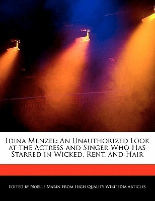 Idina Menzel: An Unauthorized Look at the Actress and Singer Who Has Starred in Wicked, Rent, and Hair Noelle Marin