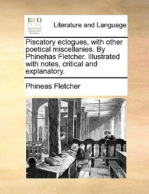 Piscatory Eclogues, with Other Poetical Miscellanies.  by  Phinehas Fletcher. Illustrated with Notes, Critical and Explanatory by Phineas Fletcher