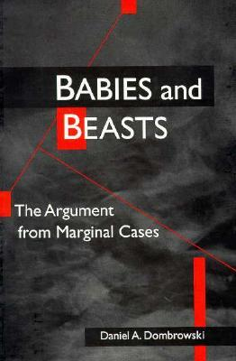Babies and Beasts: THE ARGUMENT FROM MARGINAL CASES  by  Daniel A. Dombrowski