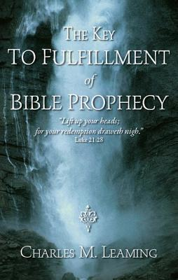 The Key to Fulfillment of Bible Prophecy Charles M. Leaming