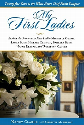 My First Ladies: Twenty-Five Years As the White House Chief Floral Designer Nancy Clarke