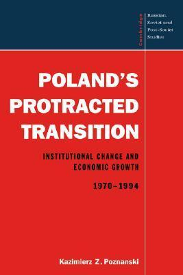 Polands Protracted Transition: Institutional Change and Economic Growth, 1970 1994  by  Kazimierz Z. Poznanski