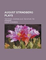 August Strindberg Plays; The Father, Countess Julie, the Outlaw, the Stronger
