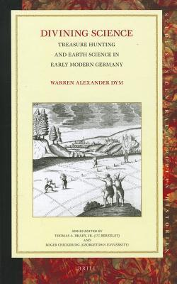 Divining Science: Treasure Hunting and Earth Science in Early Modern Germany Warren Alexander Dym