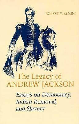 Legacy of Andrew Jackson: Essays on Democracy, Indian Removal, and Slavery Robert V. Remini