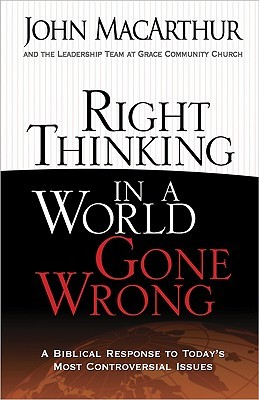 Right Thinking in a World Gone Wrong: A Biblical Response to Todays Most Controversial Issues  by  John F. MacArthur Jr.