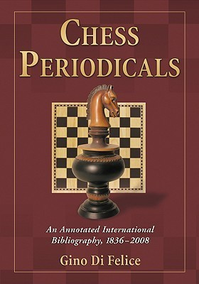 Chess Periodicals: An Annotated International Bibliography, 1836-2008  by  Gino Di Felice