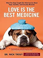 Love Is the Best Medicine: What Two Dogs Taught One Veterinarian About Hope, Humility, and Everyday Miracles (Thorndike Nonfiction)