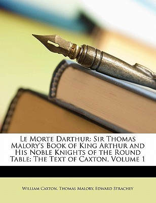 Le Morte Darthur: Sir Thomas Malorys Book of King Arthur and His Noble Knights of the Round Table: The Text of Caxton, Volume 1 Thomas Malory