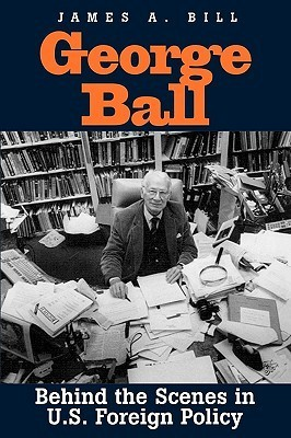 George Ball: Behind the Scenes in U.S. Foreign Policy  by  James A. Bill