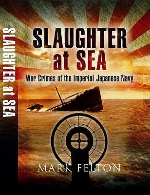 Slaughter At Sea: The Story Of Japans Naval War Crimes  by  Mark Felton