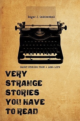 Very Strange Stories You Have to Read: Short Stories from a Long Life Edgar J. Goldenthal