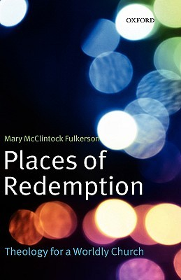 Places of Redemption: Theology for a Worldly Church  by  Mary McClintock Fulkerson