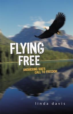 Flying Free: Answering Gods Call to Freedom  by  Linda Davis