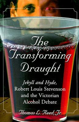 The Transforming Draught: Jekyll and Hyde, Robert Louis Stevenson and the Victorian Alcohol Debate Thomas L. Reed Jr.
