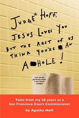 Judge* Hoff, Jesus Loves You, But the Rest of Us Think Youre an A**hole!: Tales from My 20 Years as a San Francisco Court Commissioner  by  Agatha Hoff