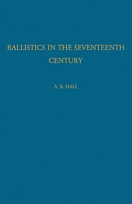 Ballistics in the Seventeenth Century: A Study in the Relations of Science and War with Reference Principally to England A.R. Hall