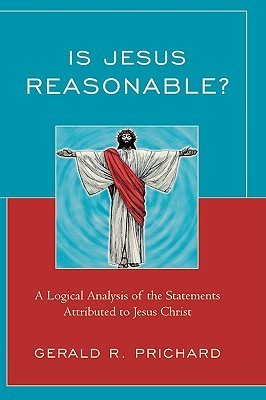 Is Jesus Reasonable?: A Logical Analysis of the Statements Attributed to Jesus Christ  by  Gerald Prichard