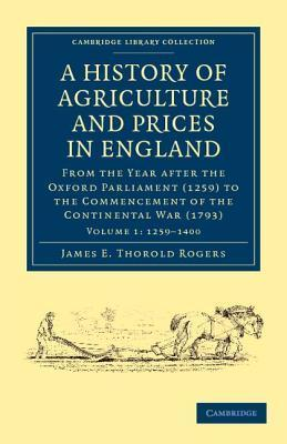 A History Of Agriculture And Prices In England: From The Year After The Oxford Parliament (1259) To The Commencement Of The Continental War (1793) (Cambridge Library Collection   History) (Volume 1)  by  J.E. Thorold Rogers